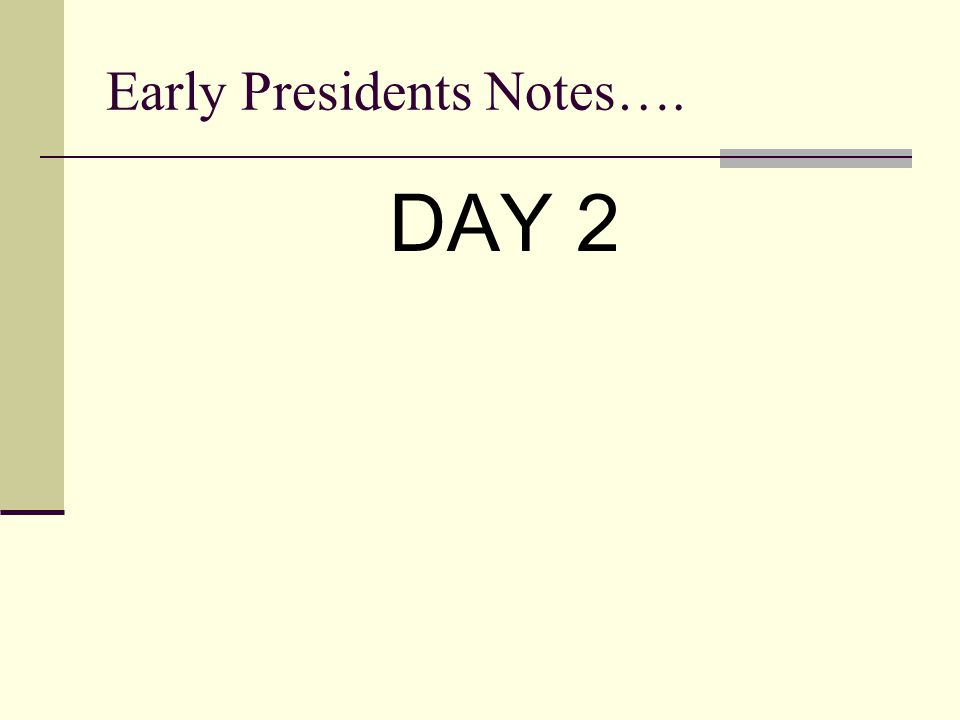 Early Presidents Notes…. DAY 2