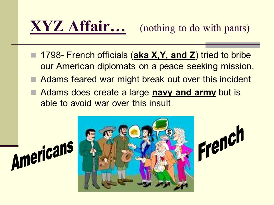 XYZ Affair… (nothing to do with pants) 1798- French officials (aka X,Y, and Z) tried to bribe our American diplomats on a peace seeking mission.