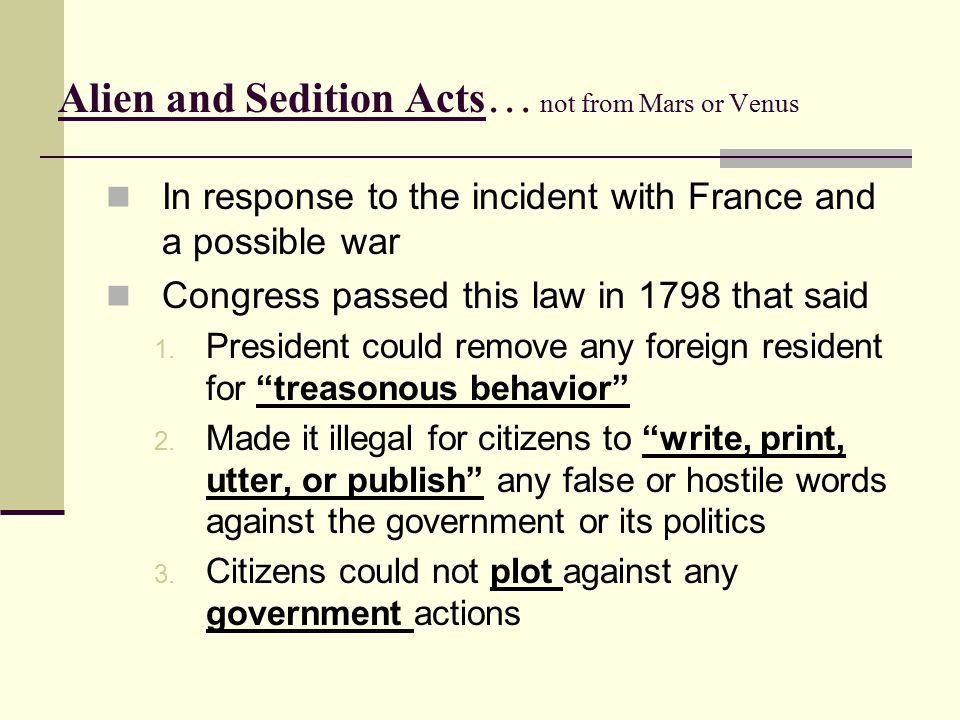 Alien and Sedition Acts … not from Mars or Venus In response to the incident with France and a possible war Congress passed this law in 1798 that said 1.