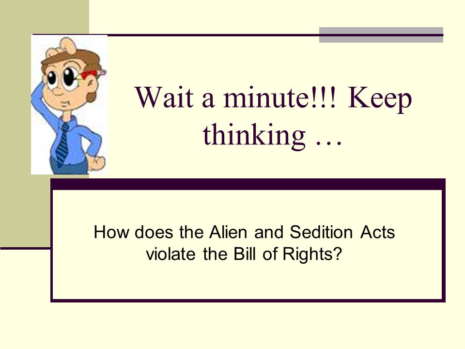 Wait a minute!!! Keep thinking … How does the Alien and Sedition Acts violate the Bill of Rights?
