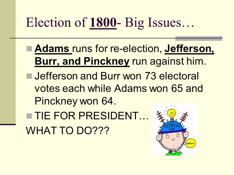 Election of 1800- Big Issues… Adams runs for re-election, Jefferson, Burr, and Pinckney run against him.