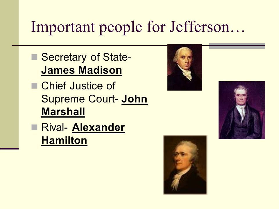 Important people for Jefferson… Secretary of State- James Madison Chief Justice of Supreme Court- John Marshall Rival- Alexander Hamilton