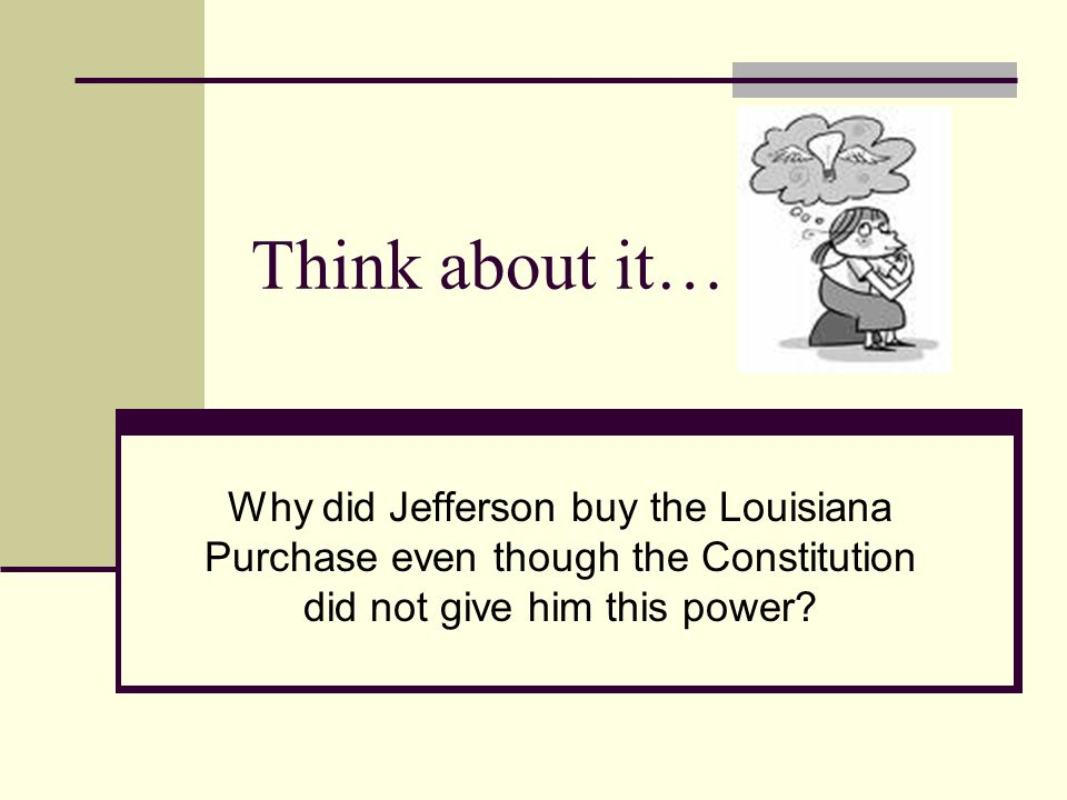 Think about it… Why did Jefferson buy the Louisiana Purchase even though the Constitution did not give him this power?