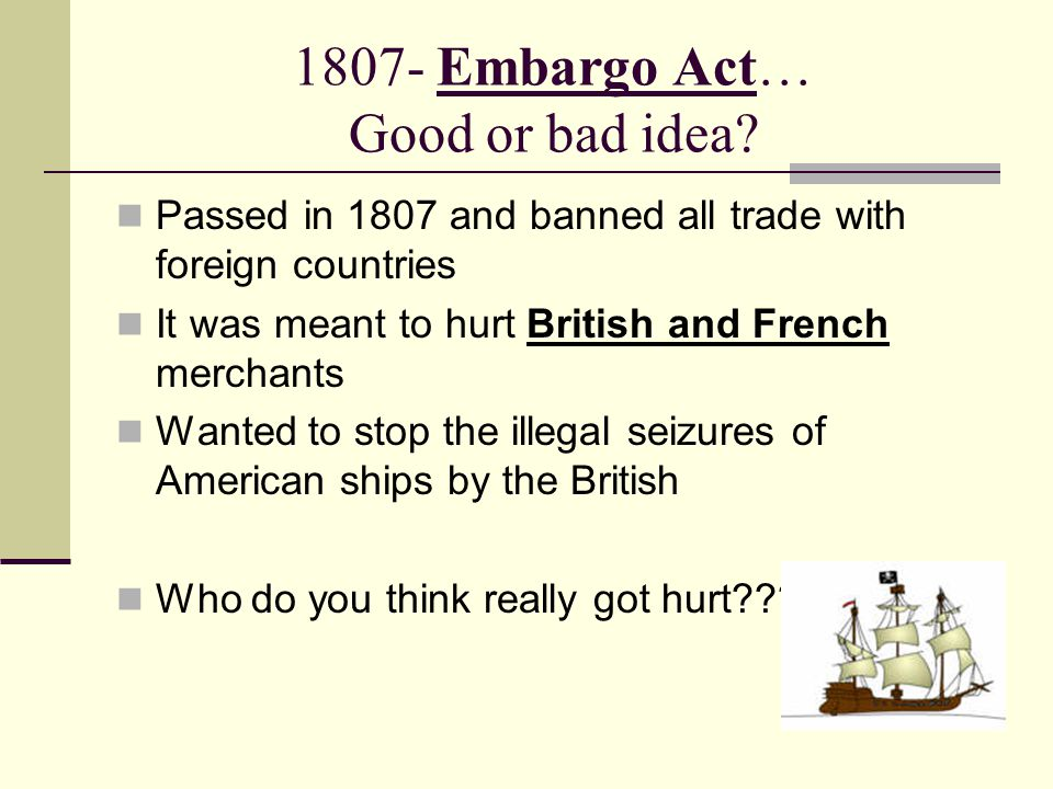 1807- Embargo Act… Good or bad idea.