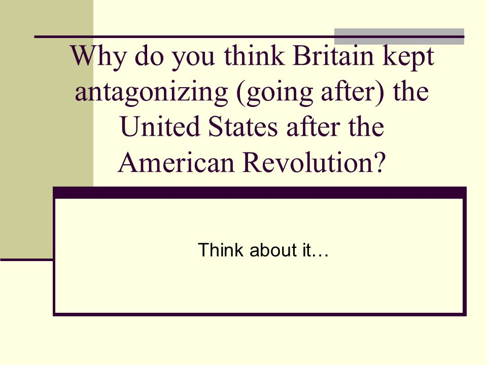 Why do you think Britain kept antagonizing (going after) the United States after the American Revolution.