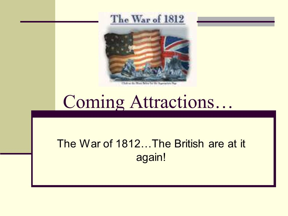 Coming Attractions… The War of 1812…The British are at it again!