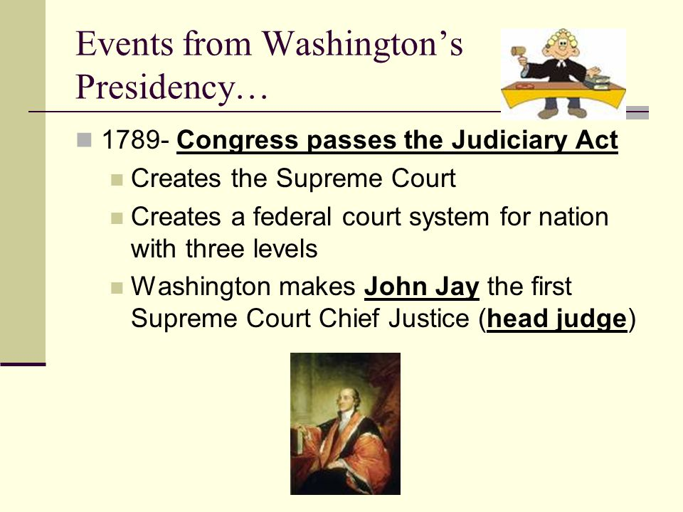 Events from Washington's Presidency… 1789- Congress passes the Judiciary Act Creates the Supreme Court Creates a federal court system for nation with three levels Washington makes John Jay the first Supreme Court Chief Justice (head judge)