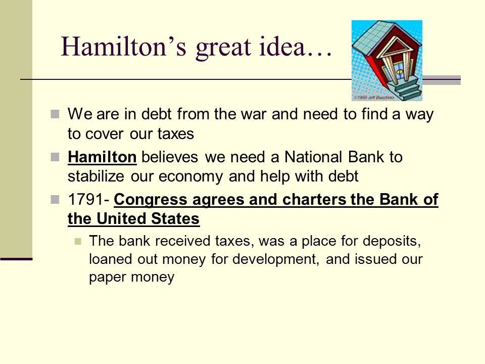 Hamilton's great idea… We are in debt from the war and need to find a way to cover our taxes Hamilton believes we need a National Bank to stabilize our economy and help with debt 1791- Congress agrees and charters the Bank of the United States The bank received taxes, was a place for deposits, loaned out money for development, and issued our paper money