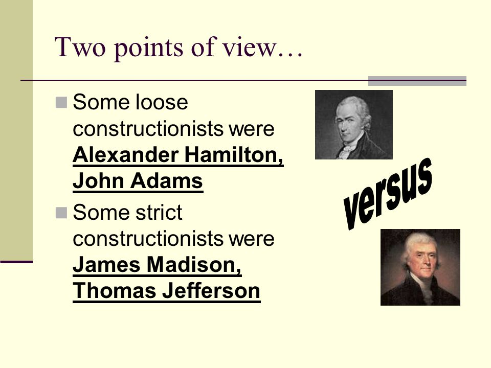 Two points of view… Some loose constructionists were Alexander Hamilton, John Adams Some strict constructionists were James Madison, Thomas Jefferson