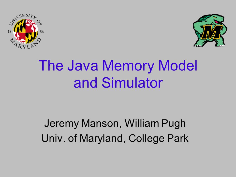 The Java Memory Model and Simulator Jeremy Manson, William Pugh Univ. of Maryland, College Park