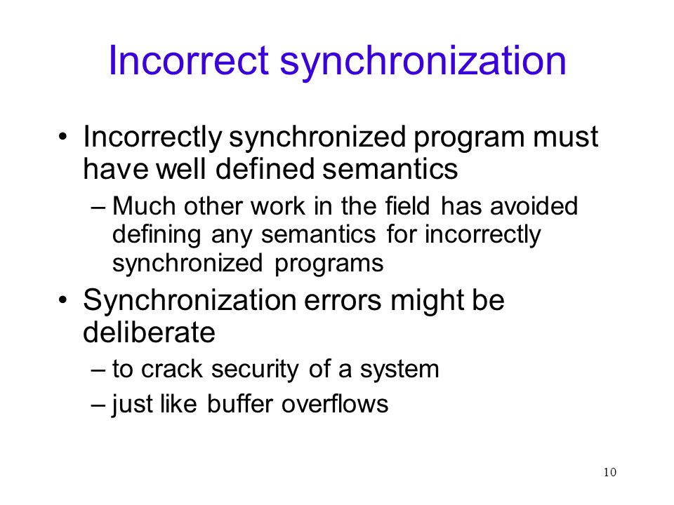 10 Incorrect synchronization Incorrectly synchronized program must have well defined semantics –Much other work in the field has avoided defining any semantics for incorrectly synchronized programs Synchronization errors might be deliberate –to crack security of a system –just like buffer overflows