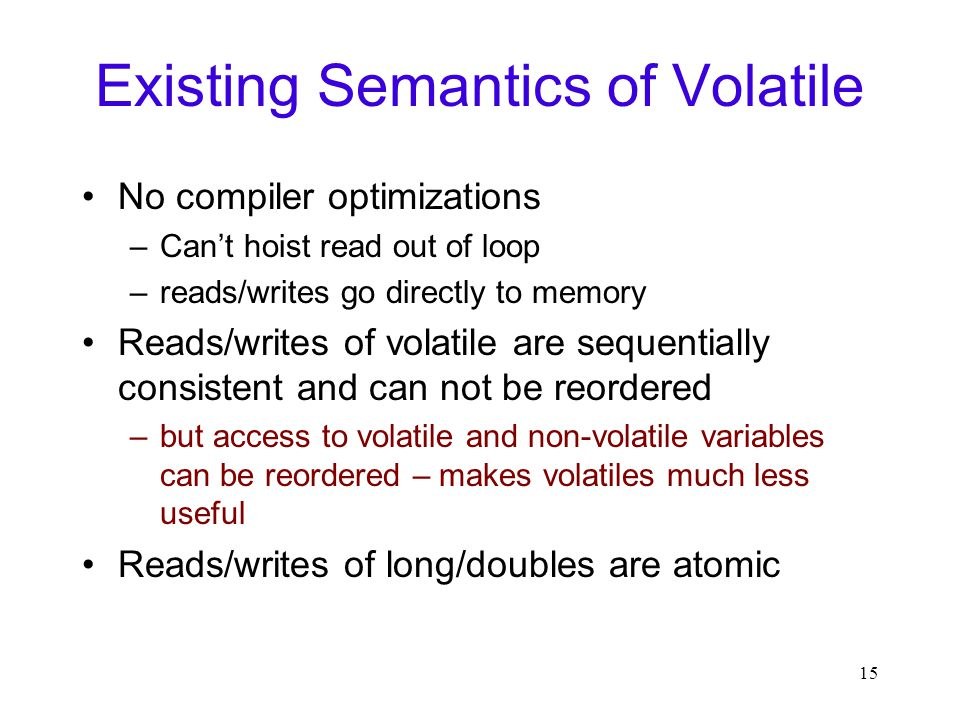 15 Existing Semantics of Volatile No compiler optimizations –Can't hoist read out of loop –reads/writes go directly to memory Reads/writes of volatile are sequentially consistent and can not be reordered –but access to volatile and non-volatile variables can be reordered – makes volatiles much less useful Reads/writes of long/doubles are atomic