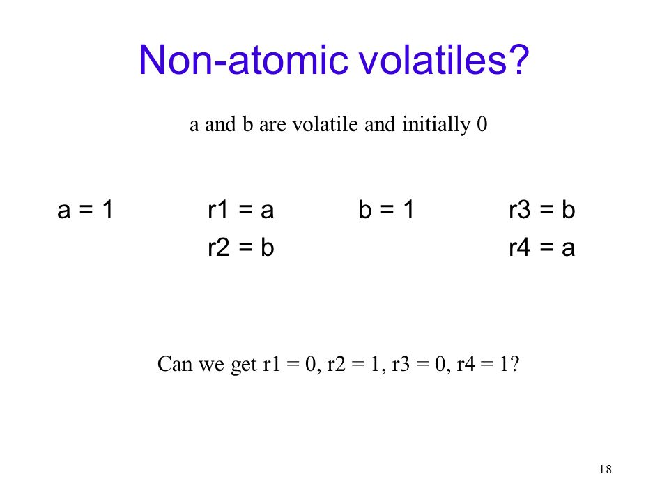 18 Non-atomic volatiles? a = 1r1 = a r2 = b b = 1r3 = b r4 = a Can we get r1 = 0, r2 = 1, r3 = 0, r4 = 1? a and b are volatile and initially 0