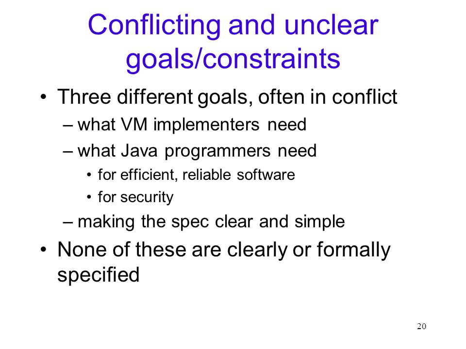20 Conflicting and unclear goals/constraints Three different goals, often in conflict –what VM implementers need –what Java programmers need for efficient, reliable software for security –making the spec clear and simple None of these are clearly or formally specified
