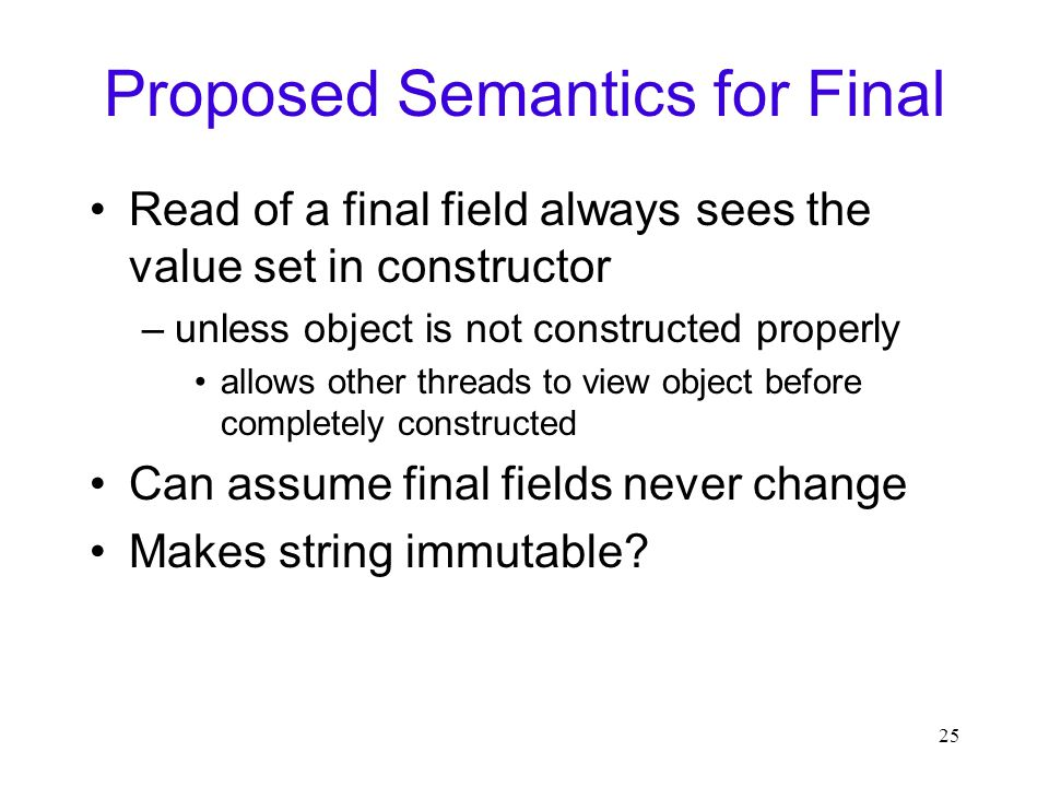25 Proposed Semantics for Final Read of a final field always sees the value set in constructor –unless object is not constructed properly allows other threads to view object before completely constructed Can assume final fields never change Makes string immutable