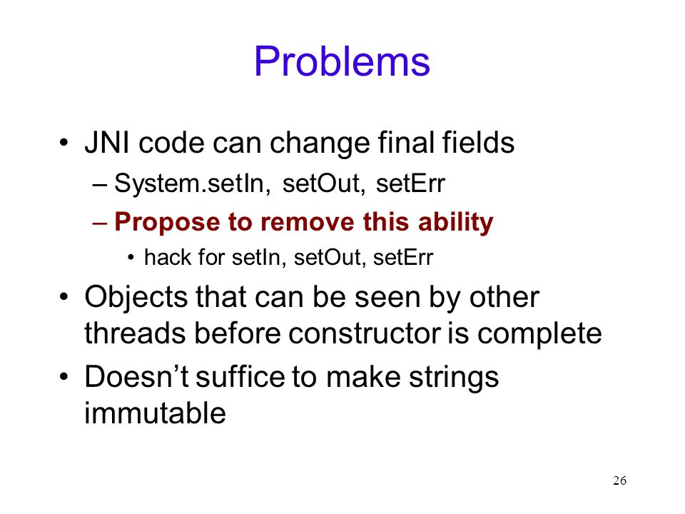26 Problems JNI code can change final fields –System.setIn, setOut, setErr –Propose to remove this ability hack for setIn, setOut, setErr Objects that can be seen by other threads before constructor is complete Doesn't suffice to make strings immutable