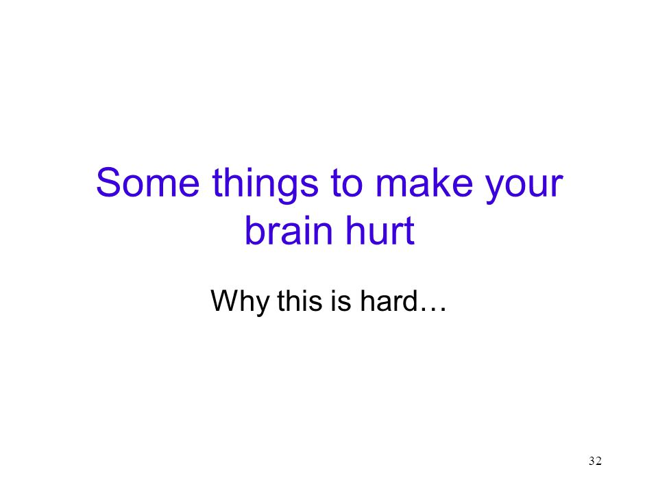 32 Some things to make your brain hurt Why this is hard…