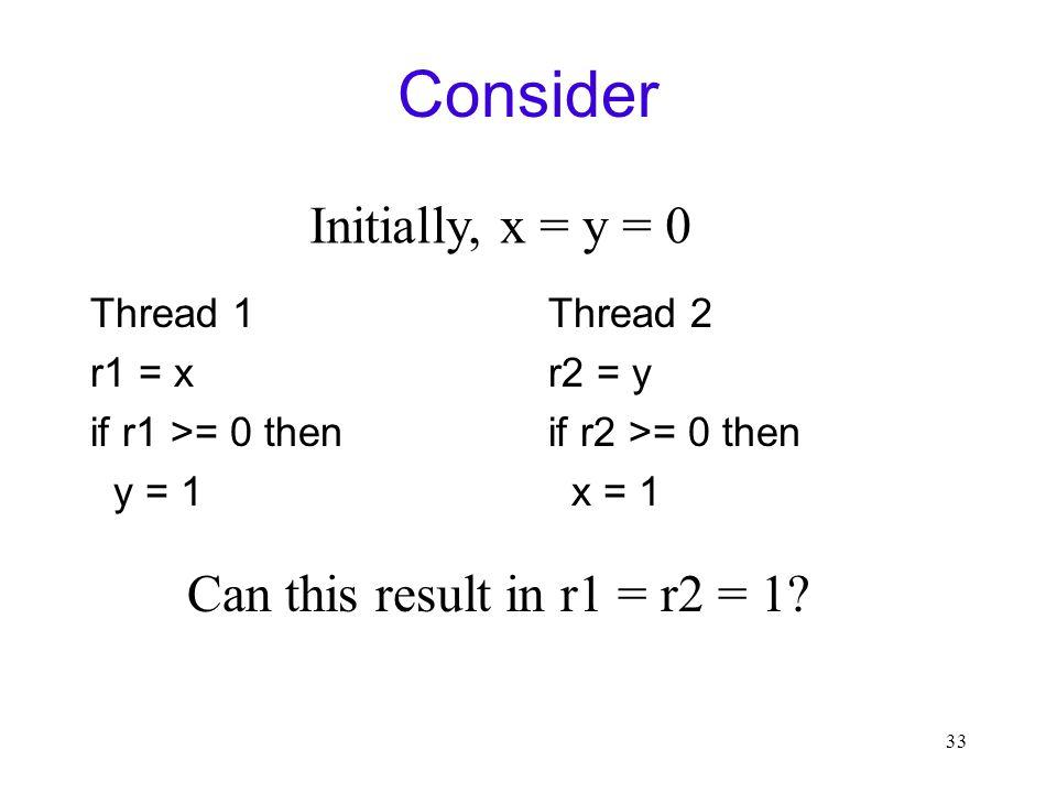 33 Consider Thread 1 r1 = x if r1 >= 0 then y = 1 Thread 2 r2 = y if r2 >= 0 then x = 1 Initially, x = y = 0 Can this result in r1 = r2 = 1
