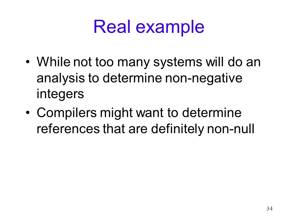 34 Real example While not too many systems will do an analysis to determine non-negative integers Compilers might want to determine references that are definitely non-null