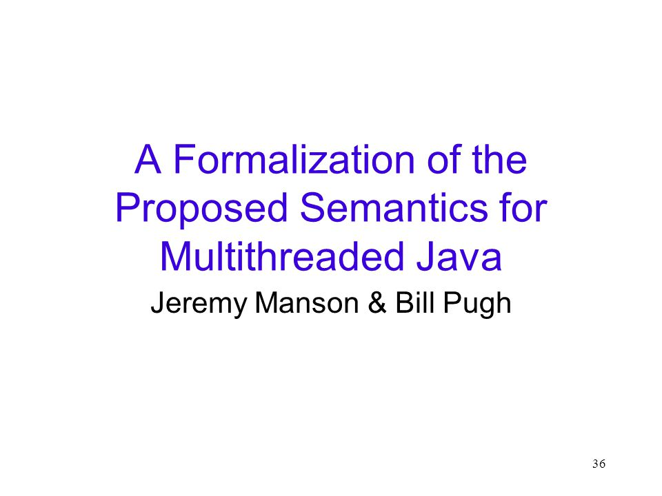 36 A Formalization of the Proposed Semantics for Multithreaded Java Jeremy Manson & Bill Pugh