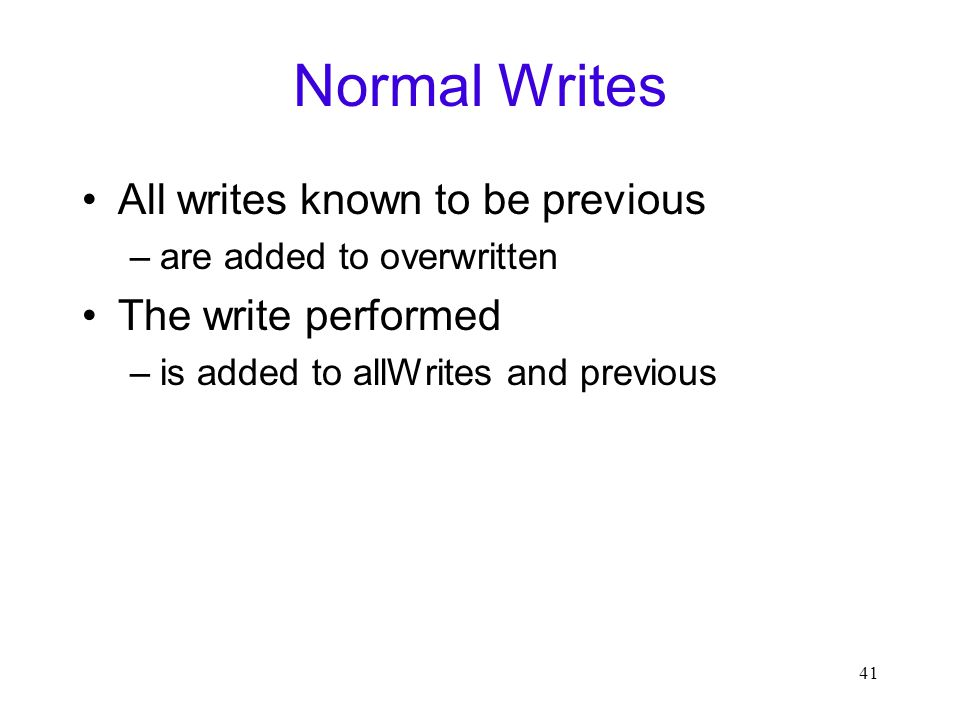 41 Normal Writes All writes known to be previous –are added to overwritten The write performed –is added to allWrites and previous