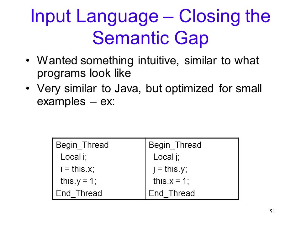 51 Input Language – Closing the Semantic Gap Wanted something intuitive, similar to what programs look like Very similar to Java, but optimized for small examples – ex: Begin_Thread Local i; i = this.x; this.y = 1; End_Thread Begin_Thread Local j; j = this.y; this.x = 1; End_Thread