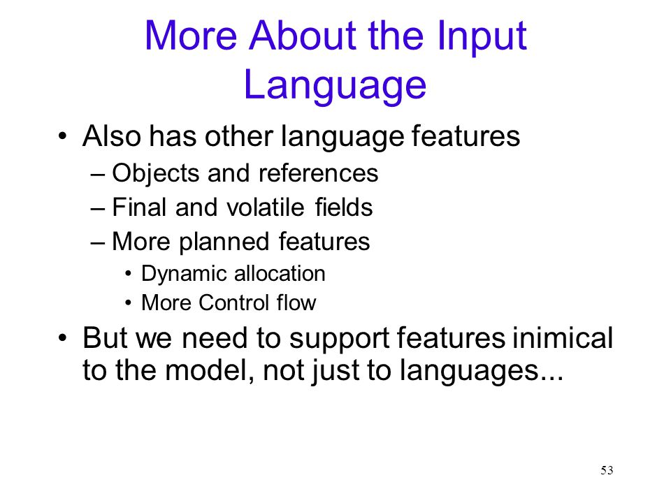 53 More About the Input Language Also has other language features –Objects and references –Final and volatile fields –More planned features Dynamic allocation More Control flow But we need to support features inimical to the model, not just to languages...