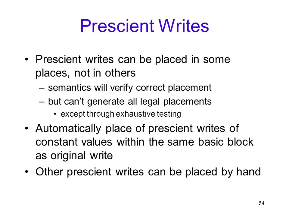 54 Prescient Writes Prescient writes can be placed in some places, not in others –semantics will verify correct placement –but can't generate all legal placements except through exhaustive testing Automatically place of prescient writes of constant values within the same basic block as original write Other prescient writes can be placed by hand