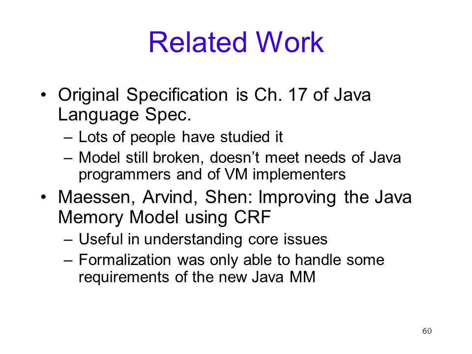 60 Related Work Original Specification is Ch. 17 of Java Language Spec. –Lots of people have studied it –Model still broken, doesn't meet needs of Jav