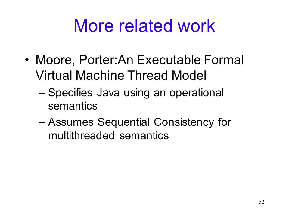 62 More related work Moore, Porter:An Executable Formal Virtual Machine Thread Model –Specifies Java using an operational semantics –Assumes Sequential Consistency for multithreaded semantics