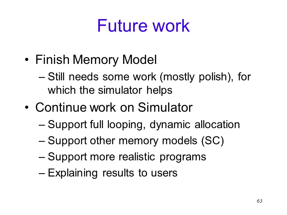 63 Future work Finish Memory Model –Still needs some work (mostly polish), for which the simulator helps Continue work on Simulator –Support full looping, dynamic allocation –Support other memory models (SC) –Support more realistic programs –Explaining results to users