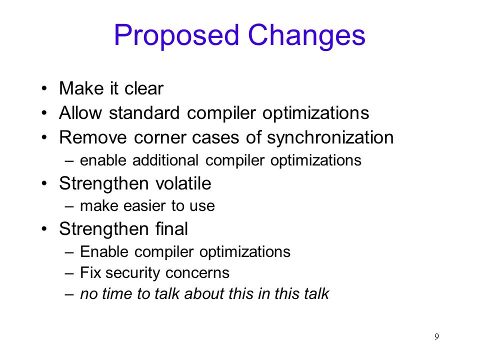 9 Proposed Changes Make it clear Allow standard compiler optimizations Remove corner cases of synchronization –enable additional compiler optimizations Strengthen volatile –make easier to use Strengthen final –Enable compiler optimizations –Fix security concerns –no time to talk about this in this talk