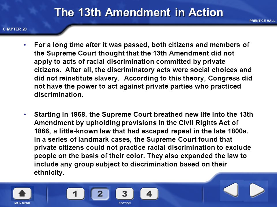 CHAPTER 20 The 13th Amendment in Action For a long time after it was passed, both citizens and members of the Supreme Court thought that the 13th Amen