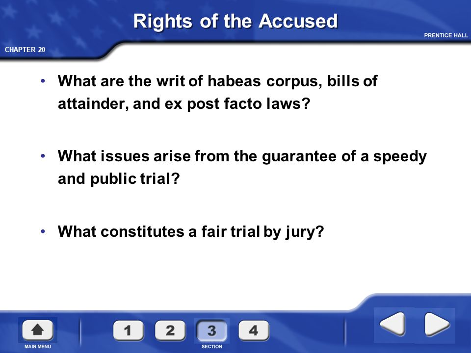 CHAPTER 20 Rights of the Accused What are the writ of habeas corpus, bills of attainder, and ex post facto laws? What issues arise from the guarantee