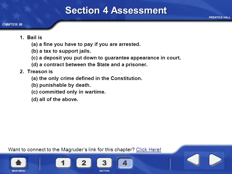 CHAPTER 20 Section 4 Assessment 1. Bail is (a) a fine you have to pay if you are arrested. (b) a tax to support jails. (c) a deposit you put down to g