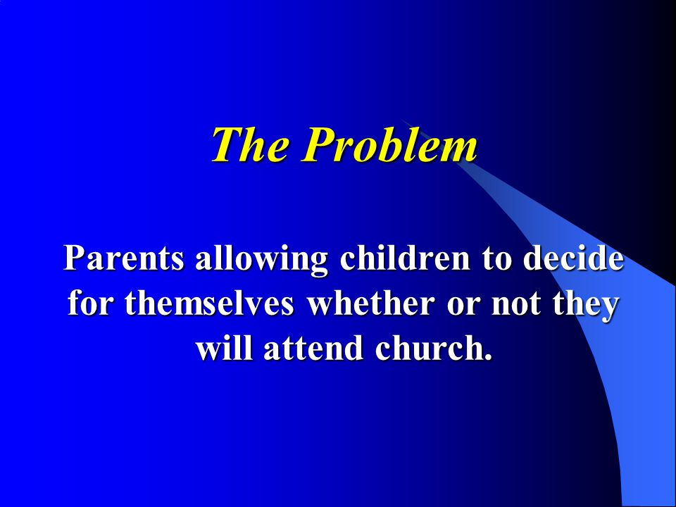 The Problem Parents allowing children to decide for themselves whether or not they will attend church.