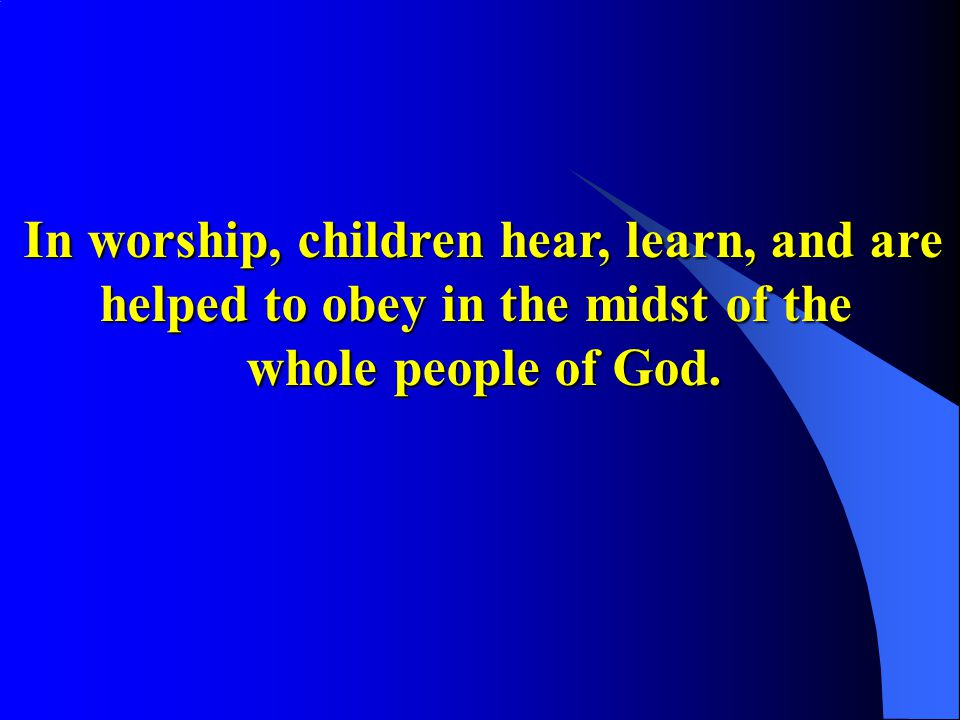 In worship, children hear, learn, and are helped to obey in the midst of the whole people of God.