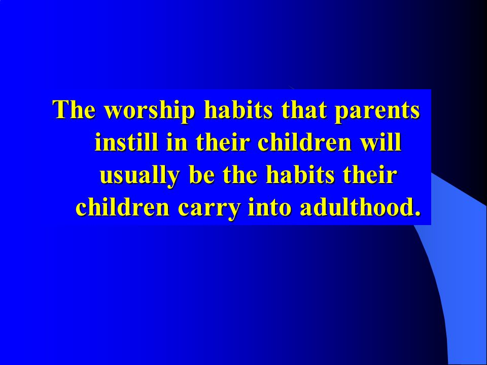The worship habits that parents instill in their children will usually be the habits their children carry into adulthood.