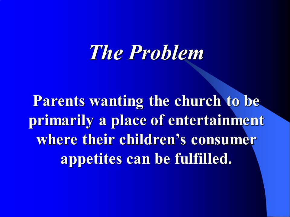 The Problem Parents wanting the church to be primarily a place of entertainment where their children's consumer appetites can be fulfilled.