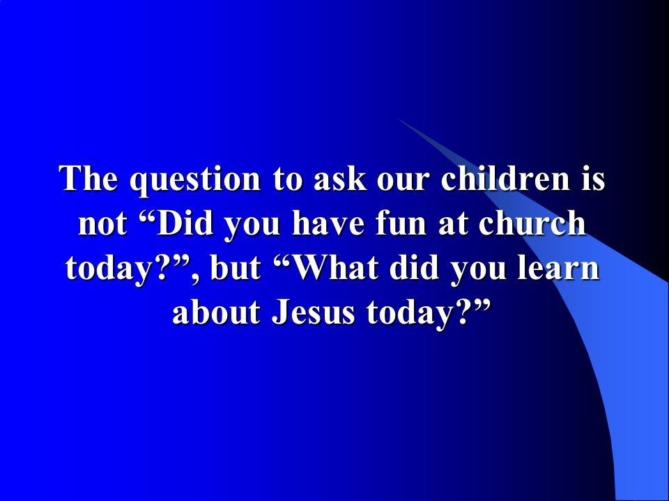 The question to ask our children is not Did you have fun at church today , but What did you learn about Jesus today