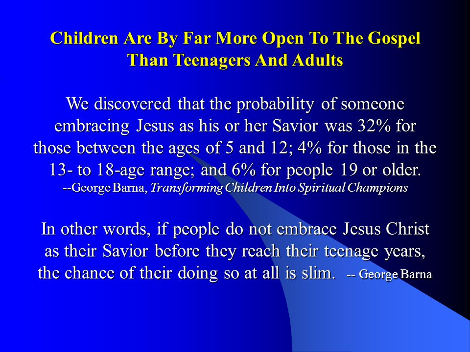 Children Are By Far More Open To The Gospel Than Teenagers And Adults We discovered that the probability of someone embracing Jesus as his or her Savior was 32% for those between the ages of 5 and 12; 4% for those in the 13- to 18-age range; and 6% for people 19 or older.