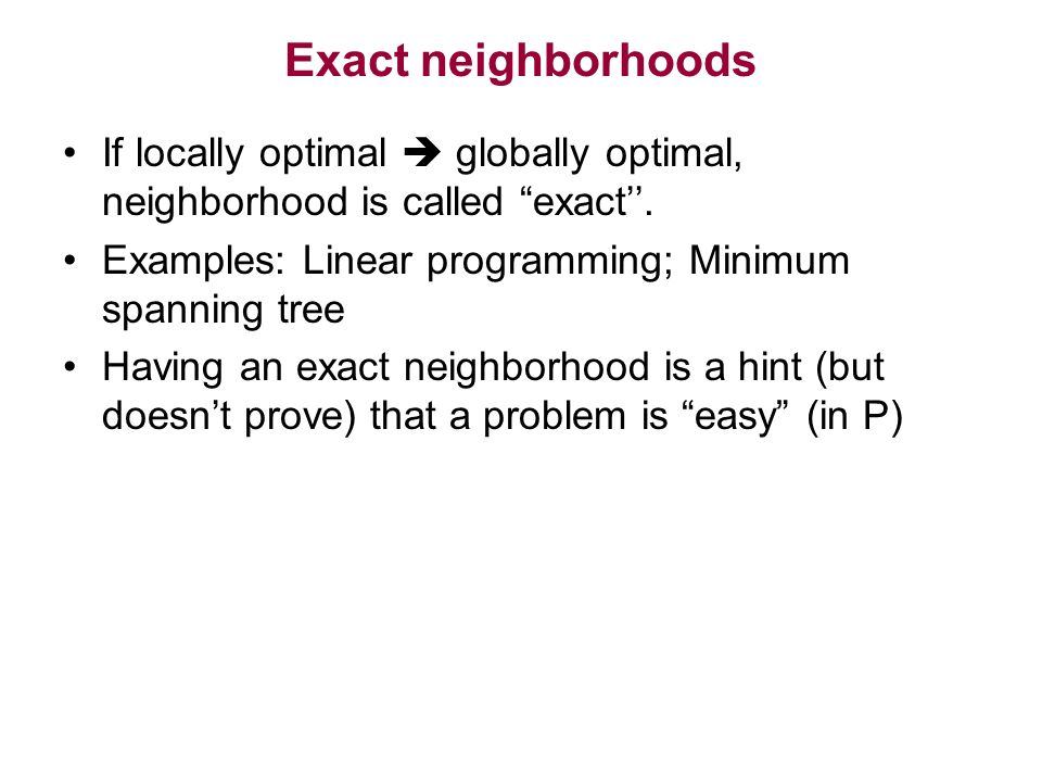Exact neighborhoods If locally optimal  globally optimal, neighborhood is called exact''.