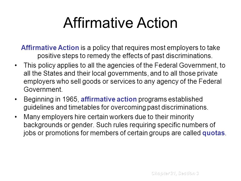 Affirmative Action Chapter 21, Section 3 Affirmative Action is a policy that requires most employers to take positive steps to remedy the effects of p