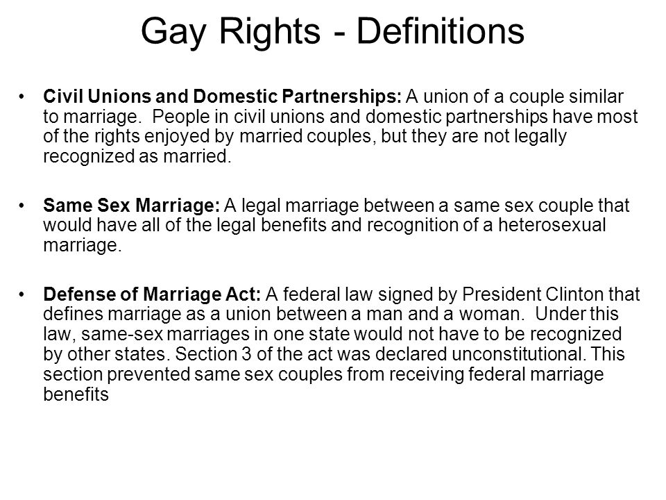 Gay Rights - Definitions Civil Unions and Domestic Partnerships: A union of a couple similar to marriage. People in civil unions and domestic partners