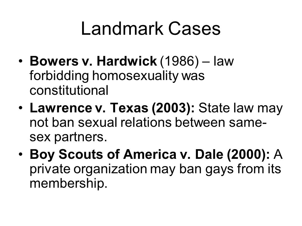 Landmark Cases Bowers v. Hardwick (1986) – law forbidding homosexuality was constitutional Lawrence v. Texas (2003): State law may not ban sexual rela