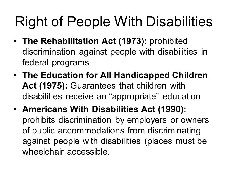 Right of People With Disabilities The Rehabilitation Act (1973): prohibited discrimination against people with disabilities in federal programs The Ed
