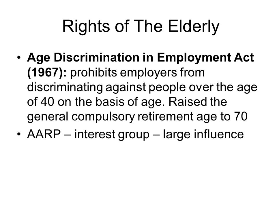 Rights of The Elderly Age Discrimination in Employment Act (1967): prohibits employers from discriminating against people over the age of 40 on the ba