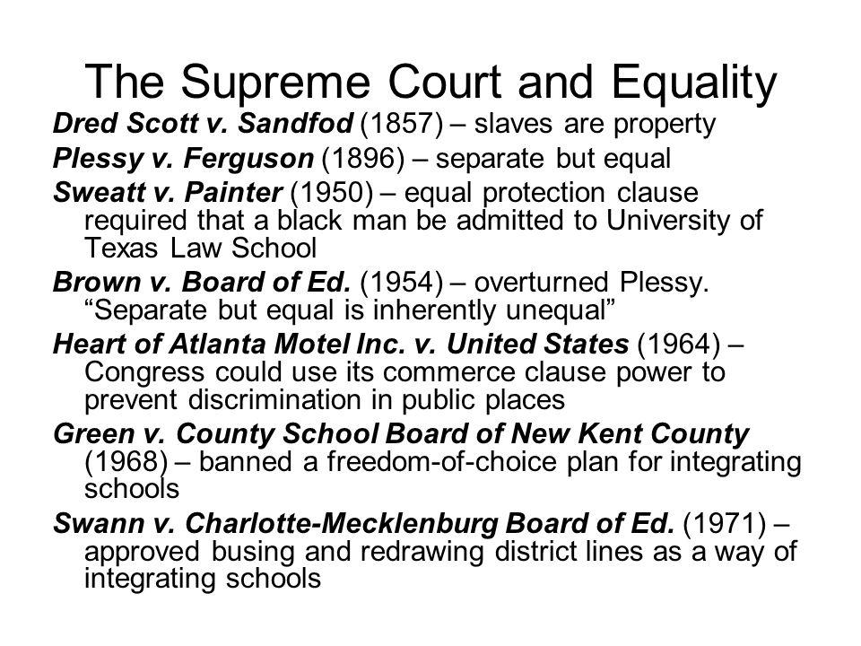 The Supreme Court and Equality Dred Scott v. Sandfod (1857) – slaves are property Plessy v. Ferguson (1896) – separate but equal Sweatt v. Painter (19