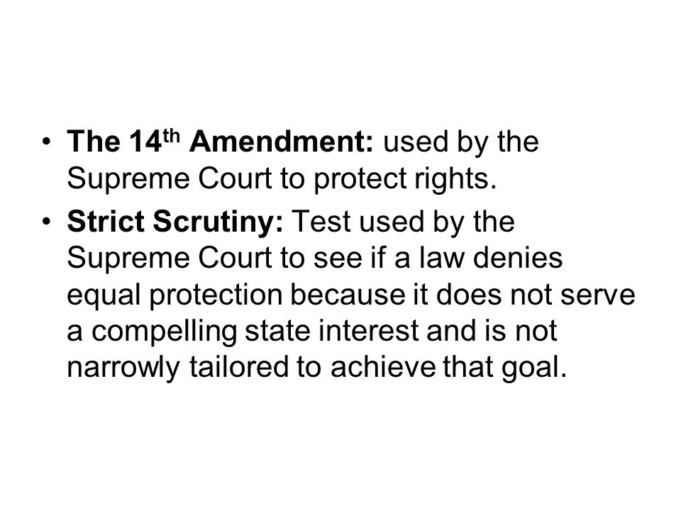 The 14 th Amendment: used by the Supreme Court to protect rights. Strict Scrutiny: Test used by the Supreme Court to see if a law denies equal protect