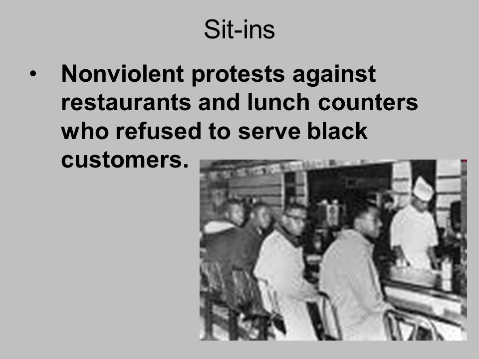 Sit-ins Nonviolent protests against restaurants and lunch counters who refused to serve black customers.